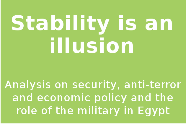 Stability is an illusion - Analysis on security, anti-terror and economic policy and the role of the military in Egypt